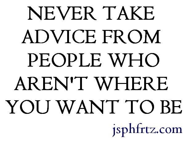 never-take-advice-from-anyone-who-isnt-where-you-want-to-be